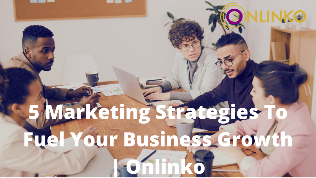5 Marketing Strategies To Fuel Your Business Growth Onlinko